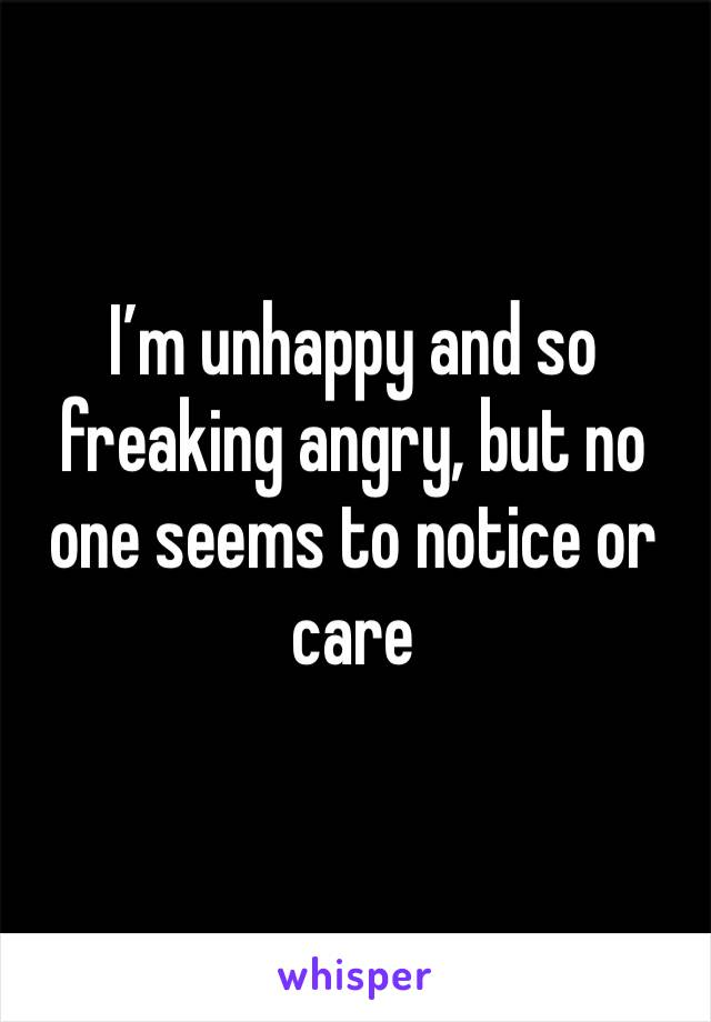 I'm unhappy and so freaking angry, but no one seems to notice or care