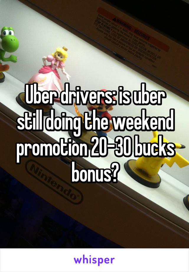 Uber drivers: is uber still doing the weekend promotion 20-30 bucks bonus?
