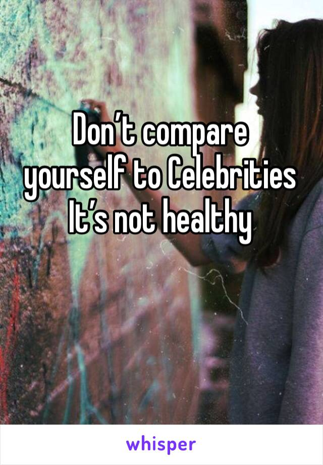 Don't compare  yourself to Celebrities  It's not healthy