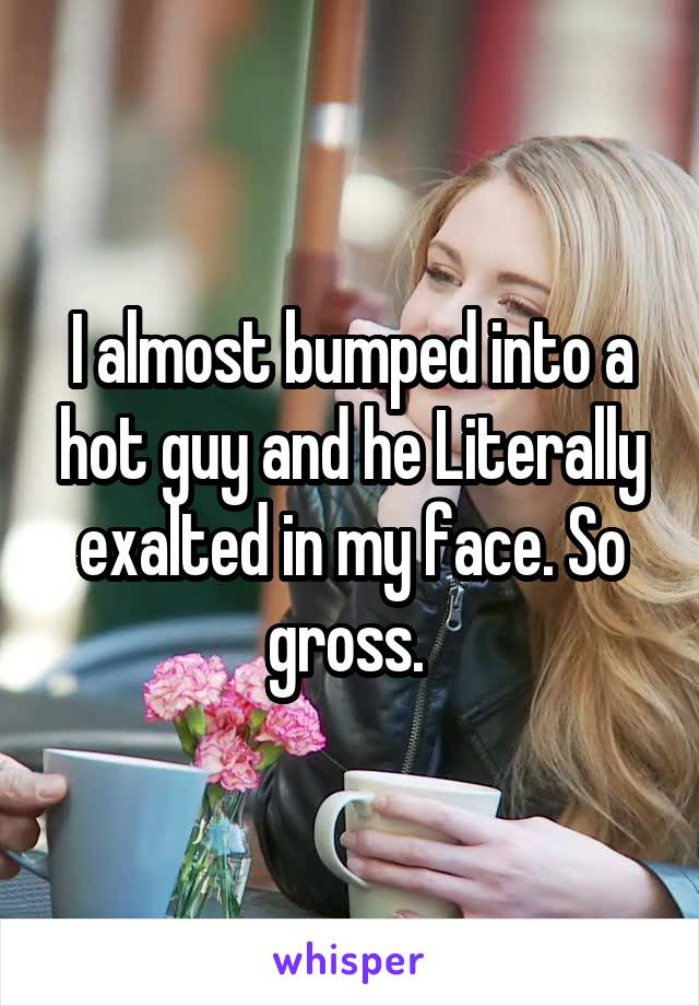 I almost bumped into a hot guy and he Literally exalted in my face. So gross.