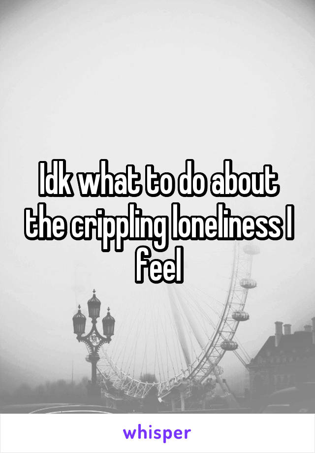 Idk what to do about the crippling loneliness I feel