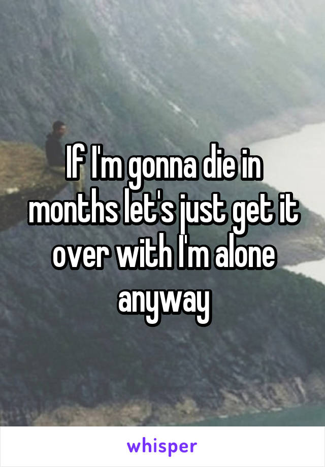 If I'm gonna die in months let's just get it over with I'm alone anyway