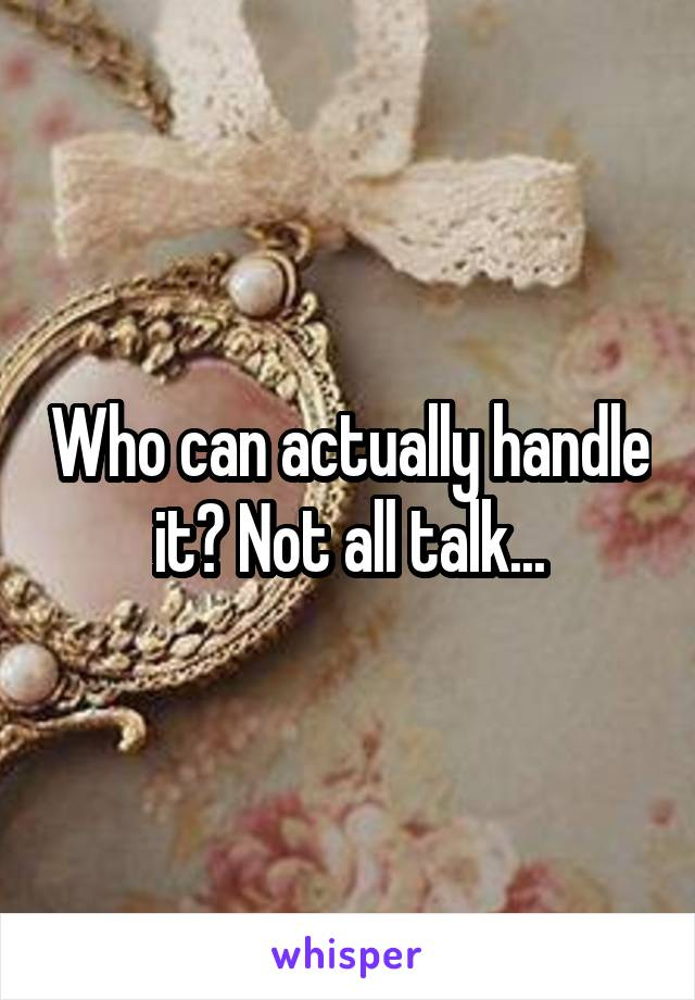 Who can actually handle it? Not all talk...