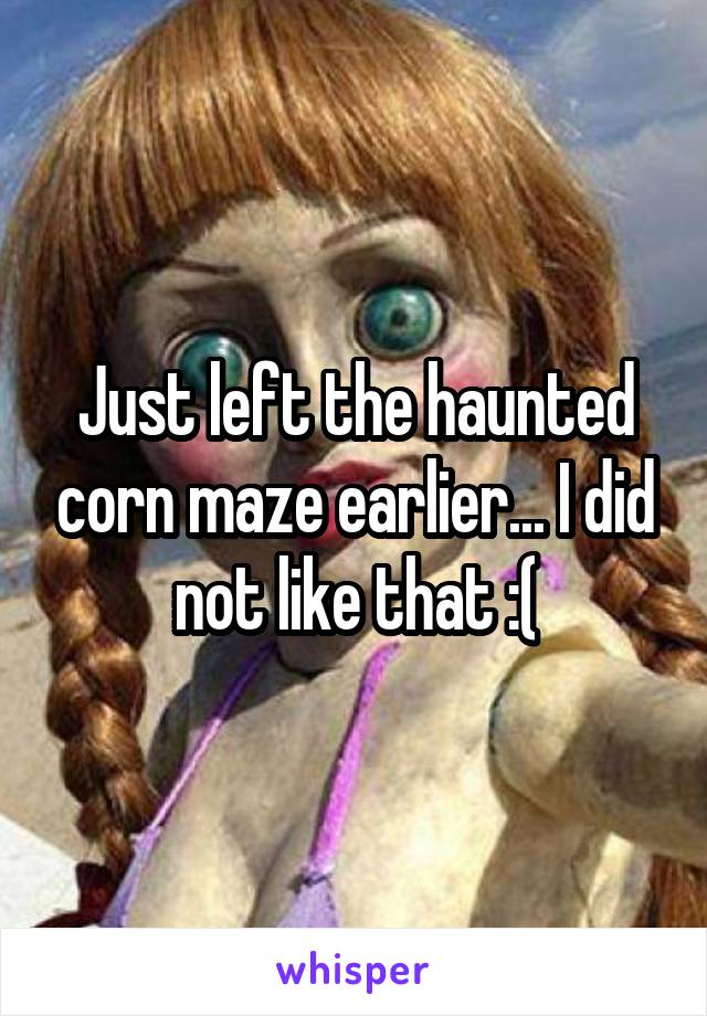 Just left the haunted corn maze earlier... I did not like that :(