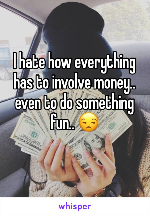 I hate how everything has to involve money.. even to do something fun.. 😒
