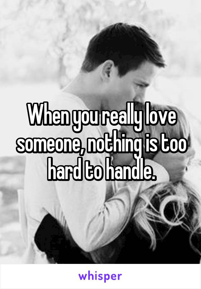 When you really love someone, nothing is too hard to handle.