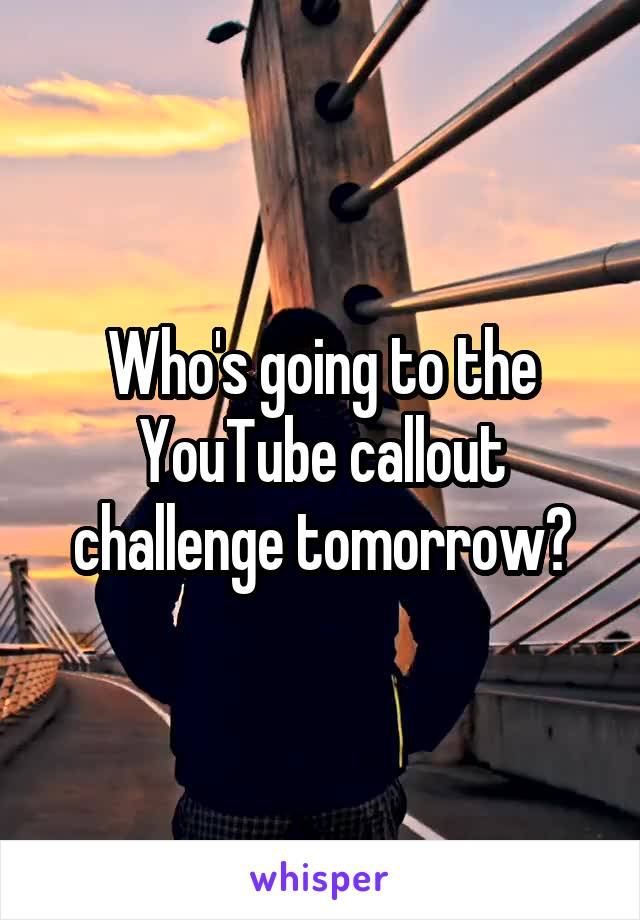 Who's going to the YouTube callout challenge tomorrow?