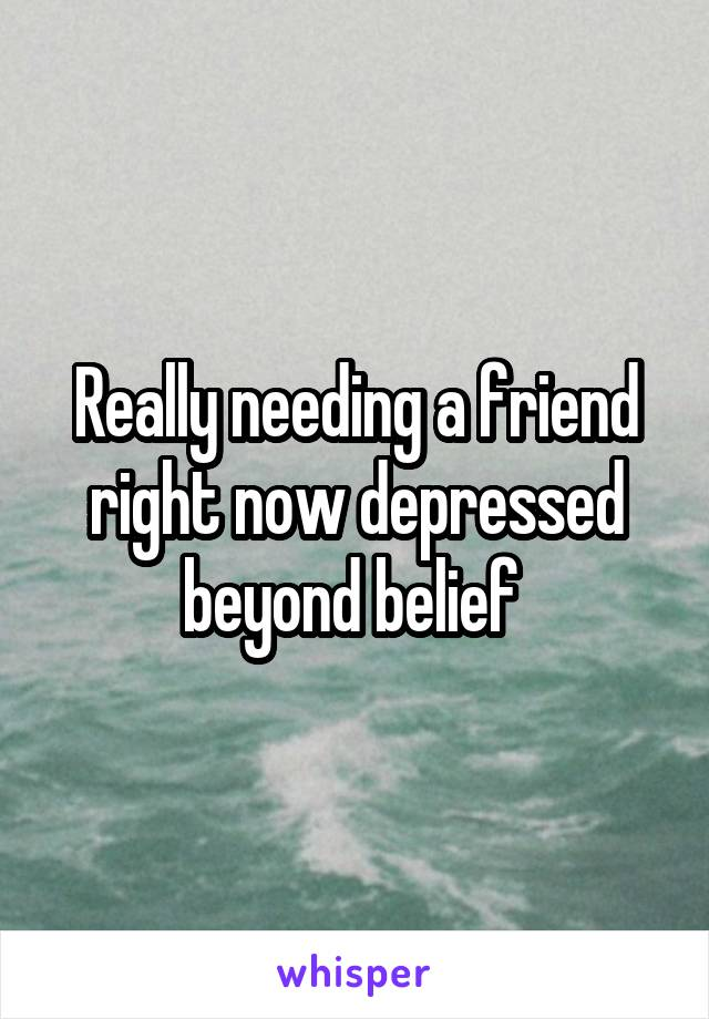Really needing a friend right now depressed beyond belief