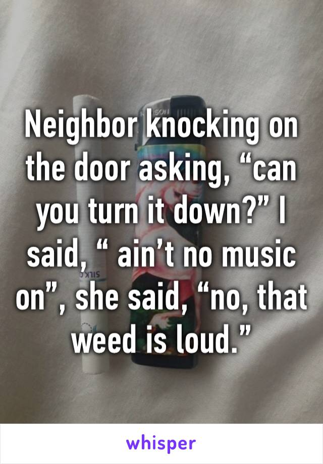 "Neighbor knocking on the door asking, ""can you turn it down?"" I said, "" ain't no music on"", she said, ""no, that weed is loud."""