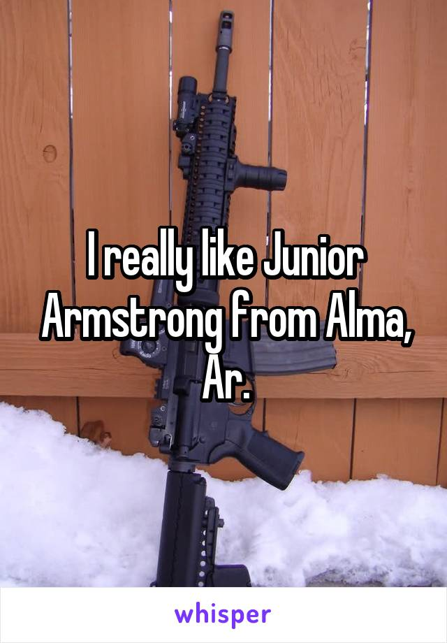 I really like Junior Armstrong from Alma, Ar.