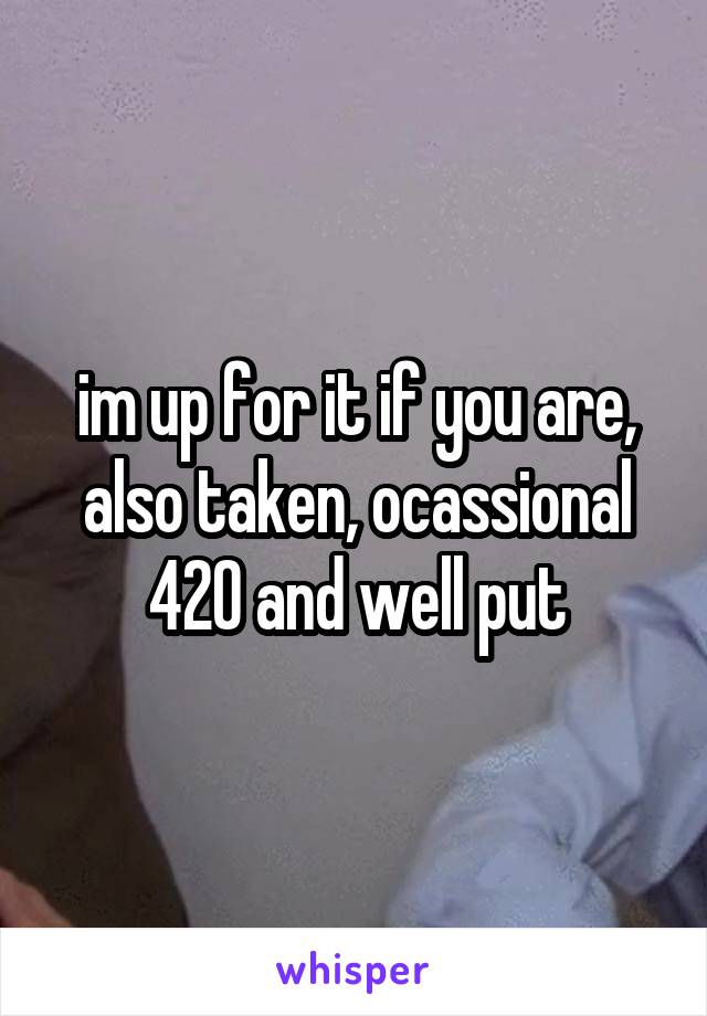 im up for it if you are, also taken, ocassional 420 and well put