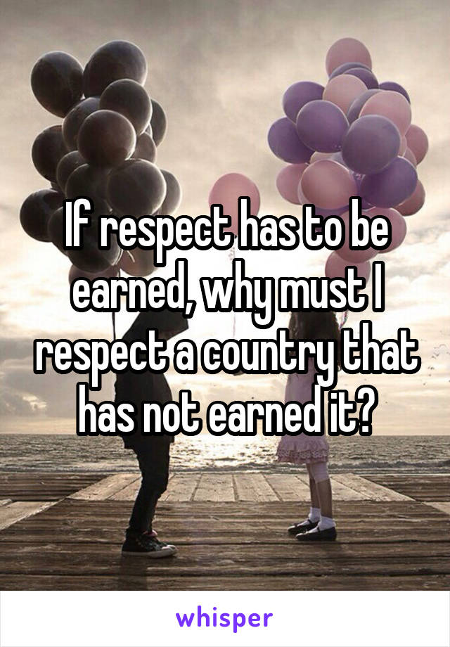 If respect has to be earned, why must I respect a country that has not earned it?