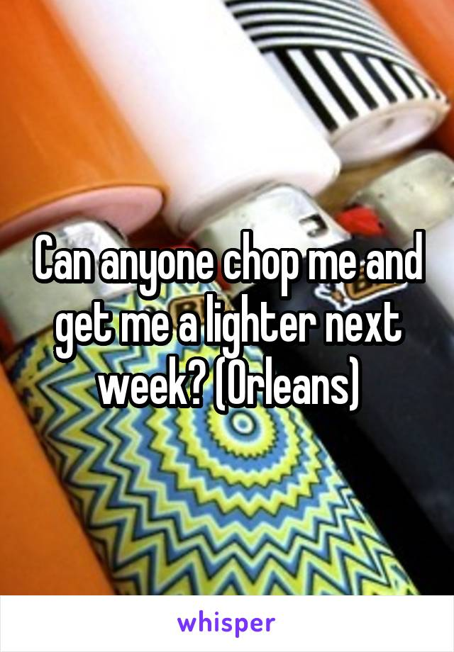 Can anyone chop me and get me a lighter next week? (Orleans)
