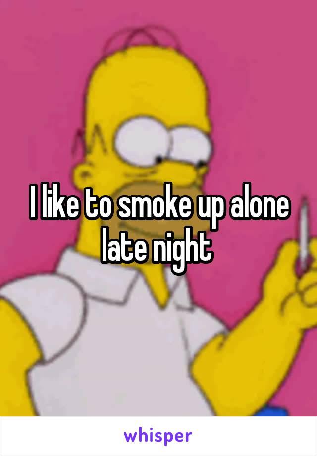 I like to smoke up alone late night