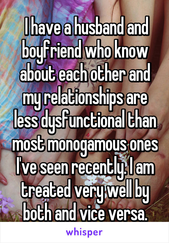 I have a husband and boyfriend who know about each other and my relationships are less dysfunctional than most monogamous ones I've seen recently. I am treated very well by both and vice versa.