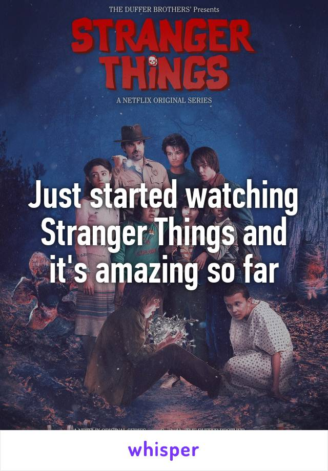 Just started watching Stranger Things and it's amazing so far