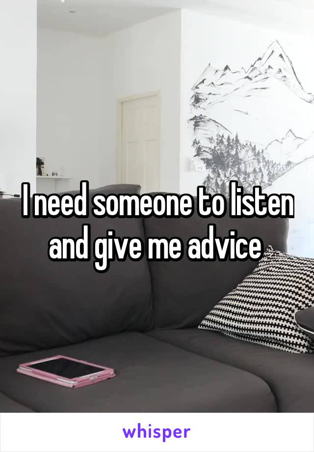 I need someone to listen and give me advice