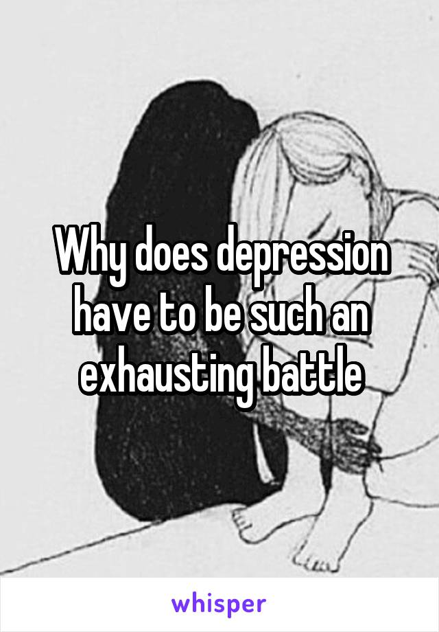 Why does depression have to be such an exhausting battle