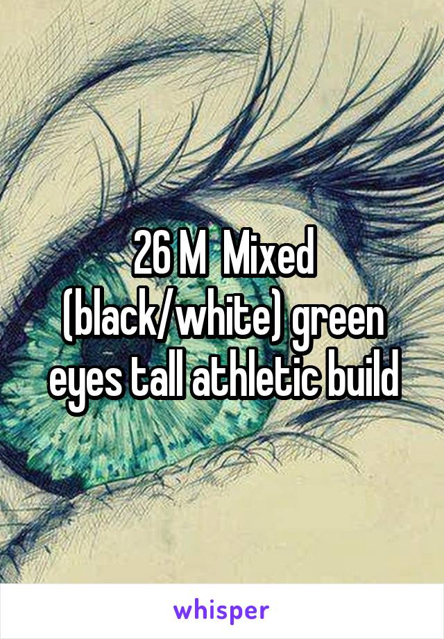 26 M  Mixed (black/white) green eyes tall athletic build