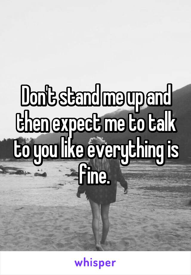 Don't stand me up and then expect me to talk to you like everything is fine.