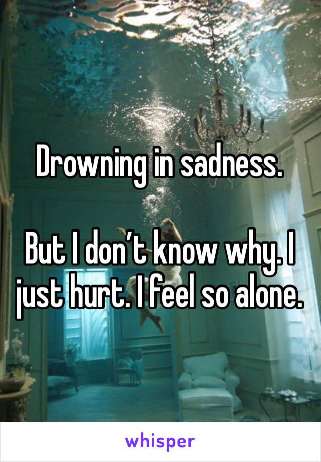 Drowning in sadness.  But I don't know why. I just hurt. I feel so alone.