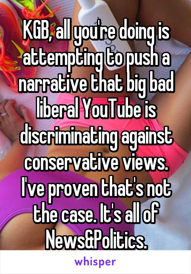KGB, all you're doing is attempting to push a narrative that big bad liberal YouTube is discriminating against conservative views. I've proven that's not the case. It's all of News&Politics.