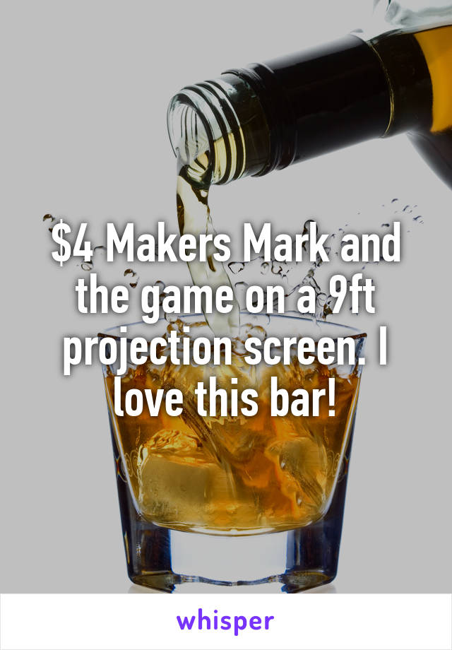 $4 Makers Mark and the game on a 9ft projection screen. I love this bar!