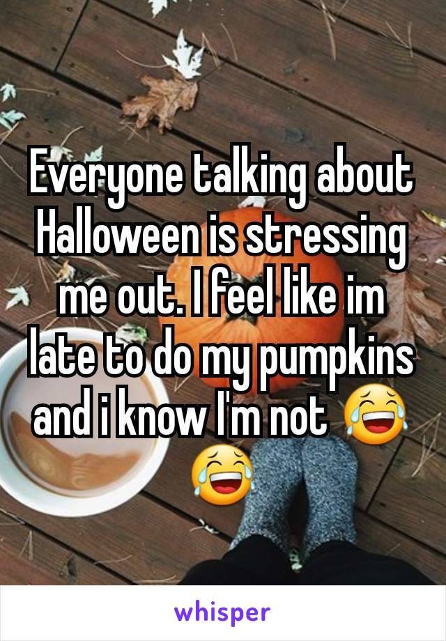 Everyone talking about Halloween is stressing me out. I feel like im late to do my pumpkins and i know I'm not 😂😂