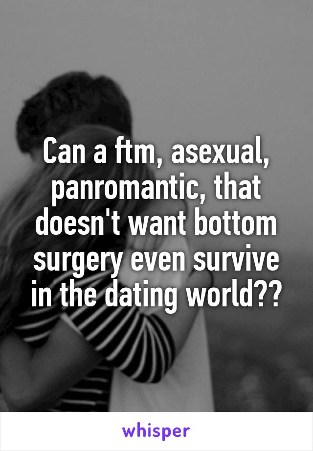 Can a ftm, asexual, panromantic, that doesn't want bottom surgery even survive in the dating world??