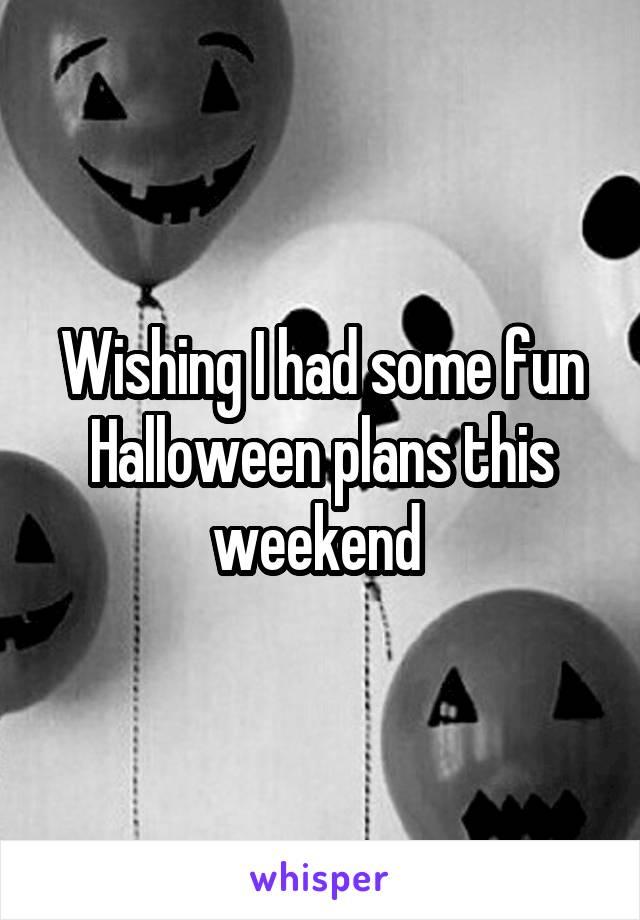 Wishing I had some fun Halloween plans this weekend
