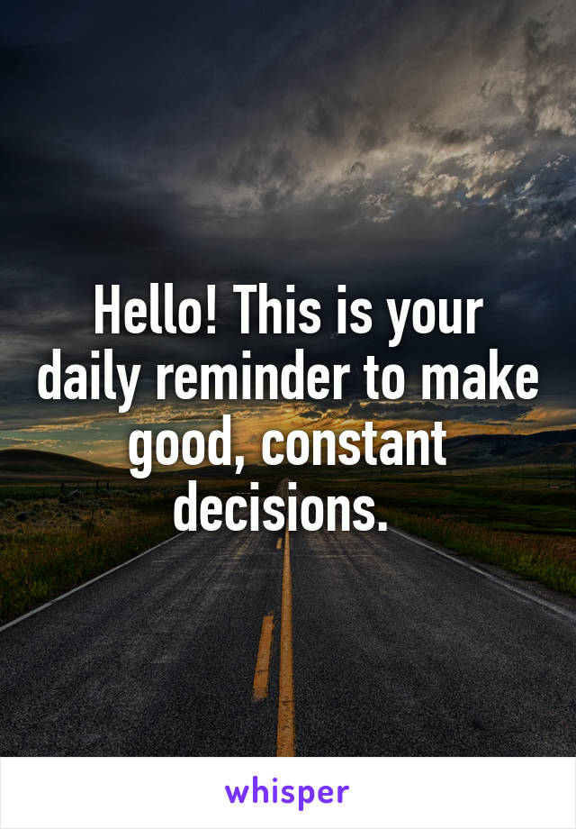 Hello! This is your daily reminder to make good, constant decisions.