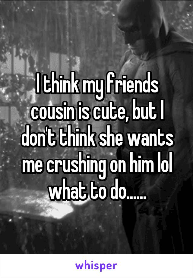 I think my friends cousin is cute, but I don't think she wants me crushing on him lol what to do......