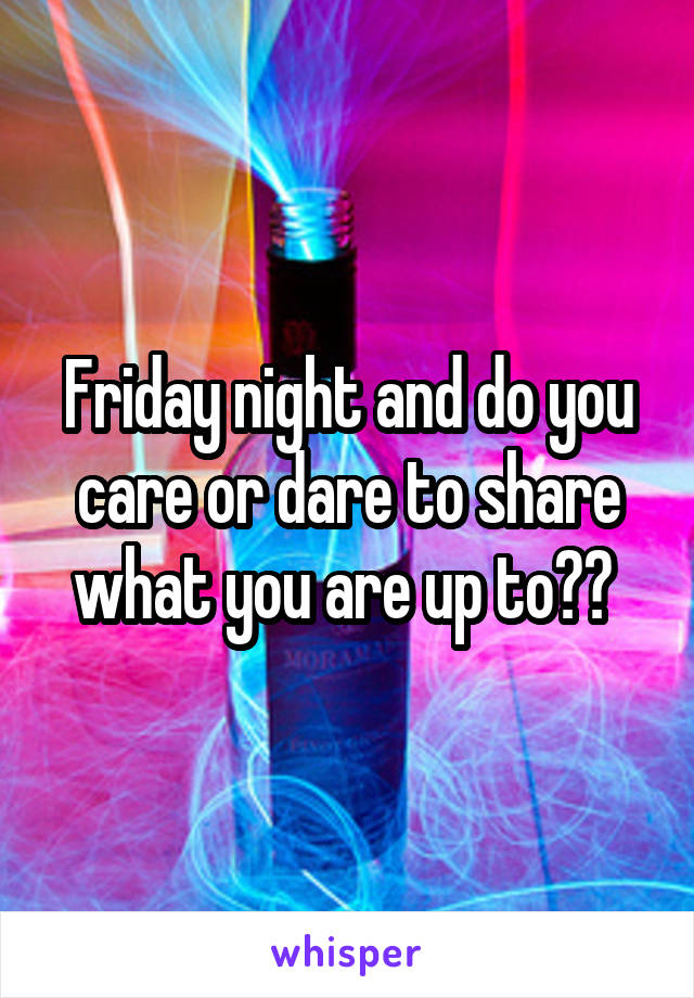 Friday night and do you care or dare to share what you are up to??