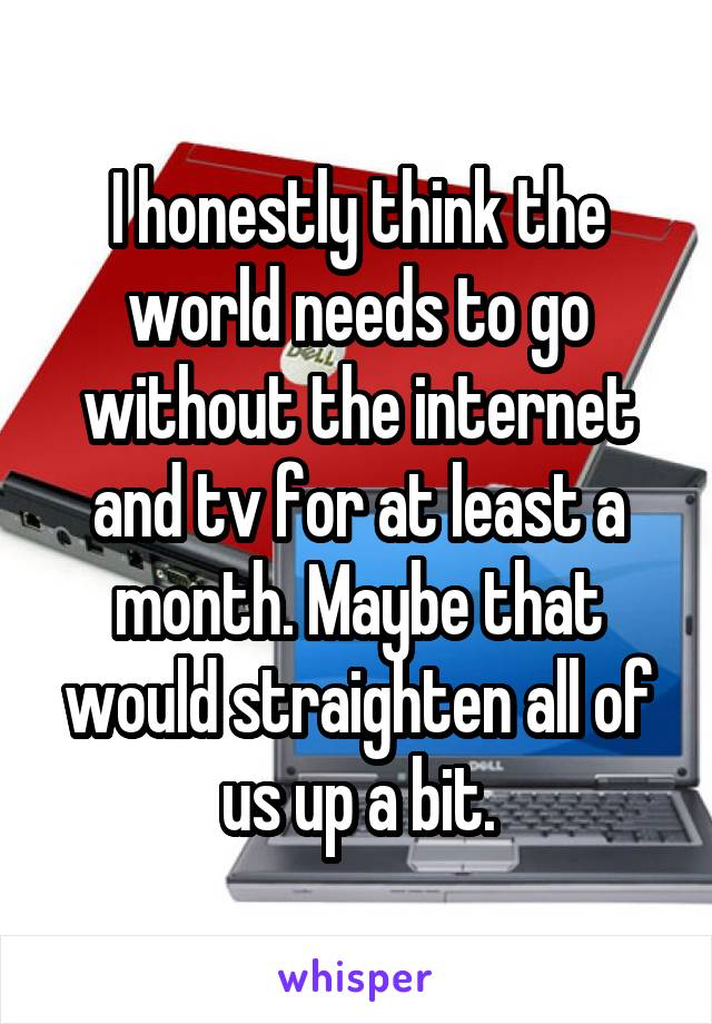 I honestly think the world needs to go without the internet and tv for at least a month. Maybe that would straighten all of us up a bit.