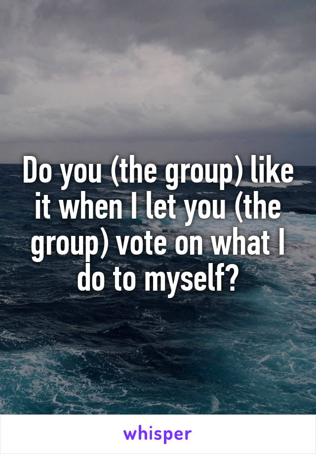 Do you (the group) like it when I let you (the group) vote on what I do to myself?