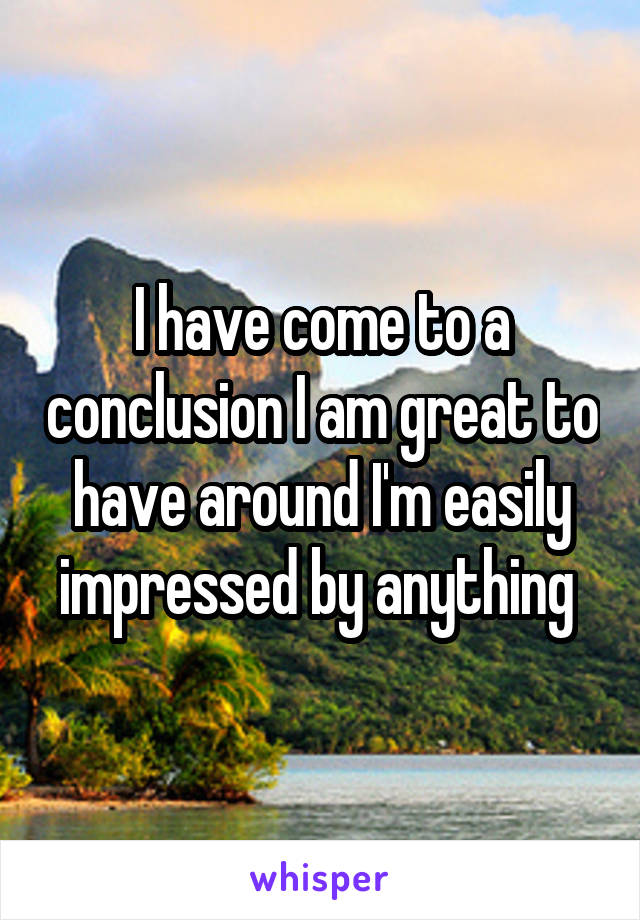 I have come to a conclusion I am great to have around I'm easily impressed by anything