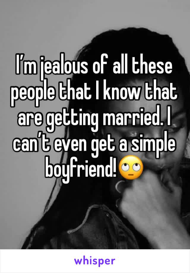 I'm jealous of all these people that I know that are getting married. I can't even get a simple boyfriend!🙄