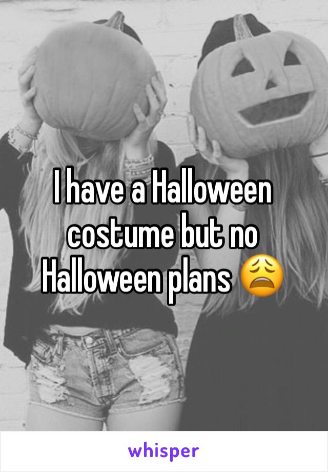 I have a Halloween costume but no Halloween plans 😩