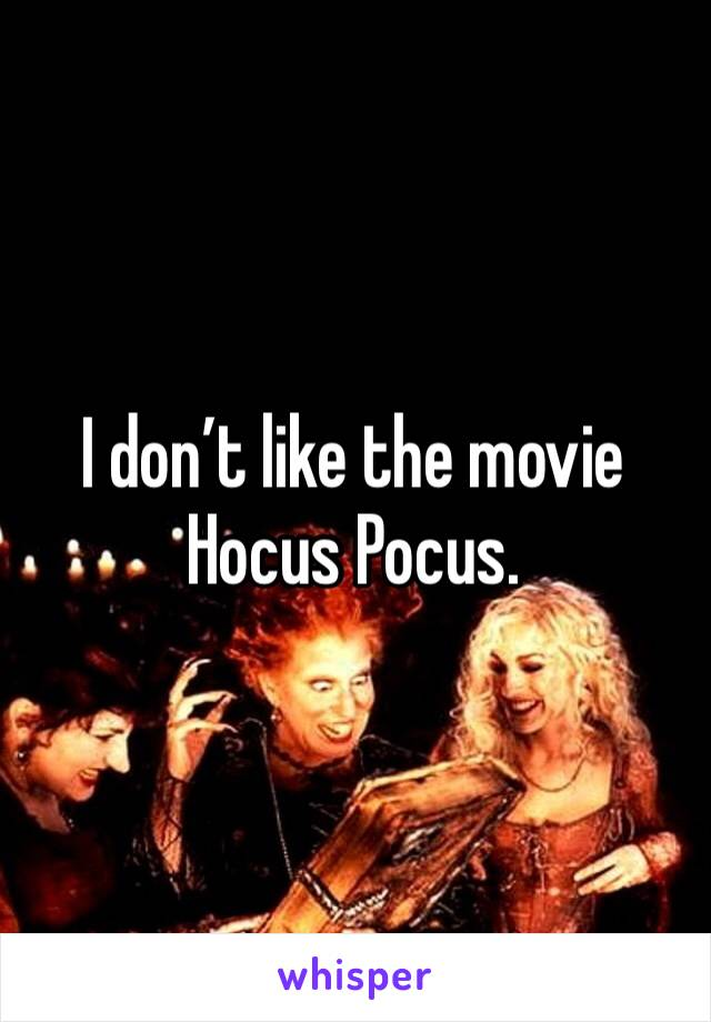 I don't like the movie Hocus Pocus.