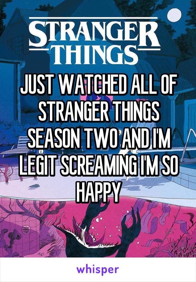 JUST WATCHED ALL OF STRANGER THINGS SEASON TWO AND I'M LEGIT SCREAMING I'M SO HAPPY
