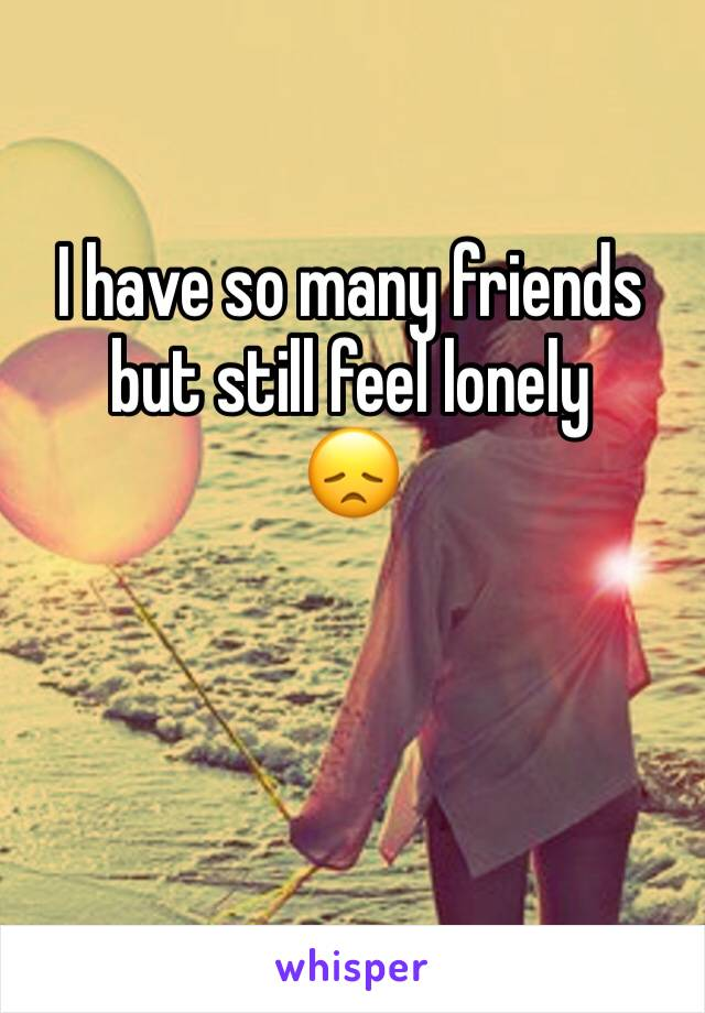 I have so many friends but still feel lonely  😞