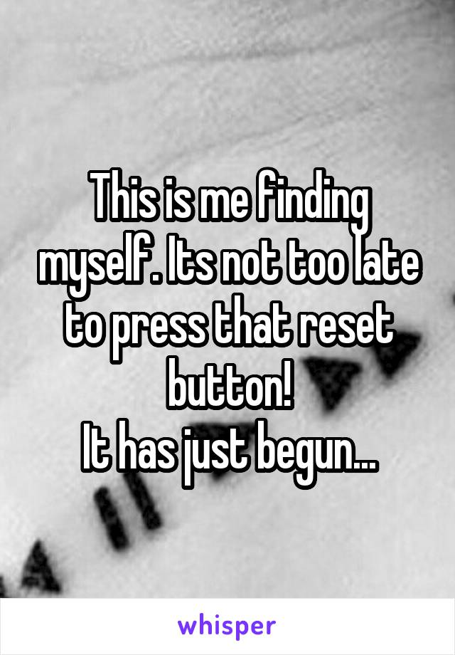 This is me finding myself. Its not too late to press that reset button! It has just begun...