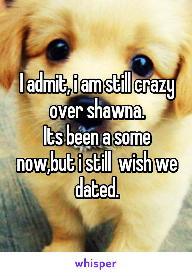 I admit, i am still crazy over shawna. Its been a some now,but i still  wish we dated.