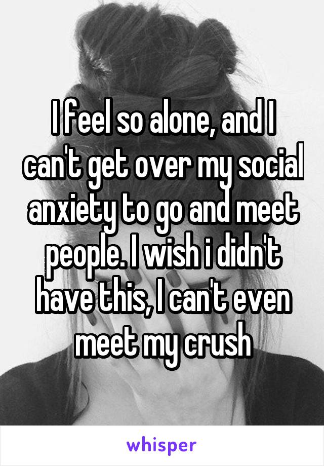 I feel so alone, and I can't get over my social anxiety to go and meet people. I wish i didn't have this, I can't even meet my crush