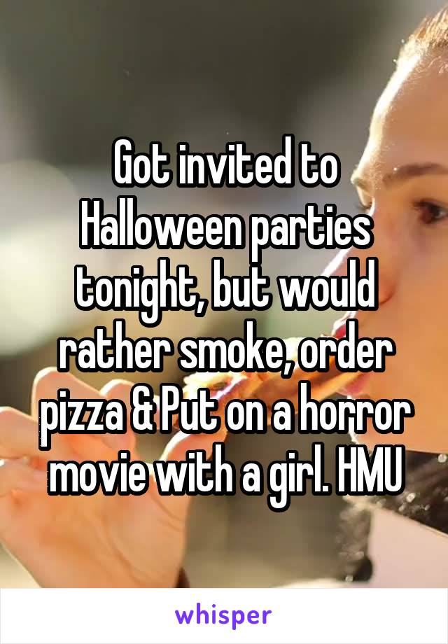Got invited to Halloween parties tonight, but would rather smoke, order pizza & Put on a horror movie with a girl. HMU