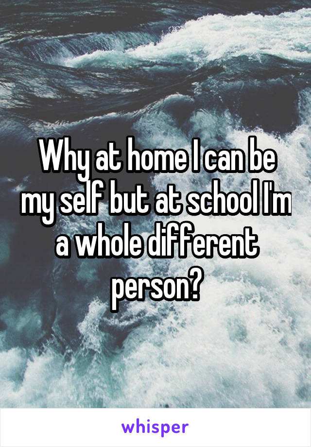 Why at home I can be my self but at school I'm a whole different person?