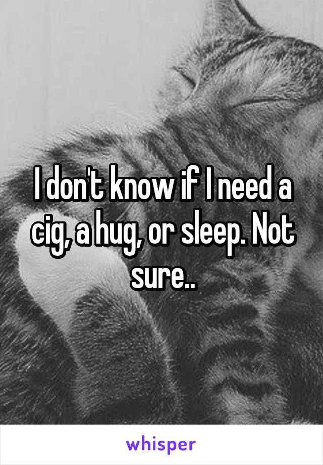 I don't know if I need a cig, a hug, or sleep. Not sure..