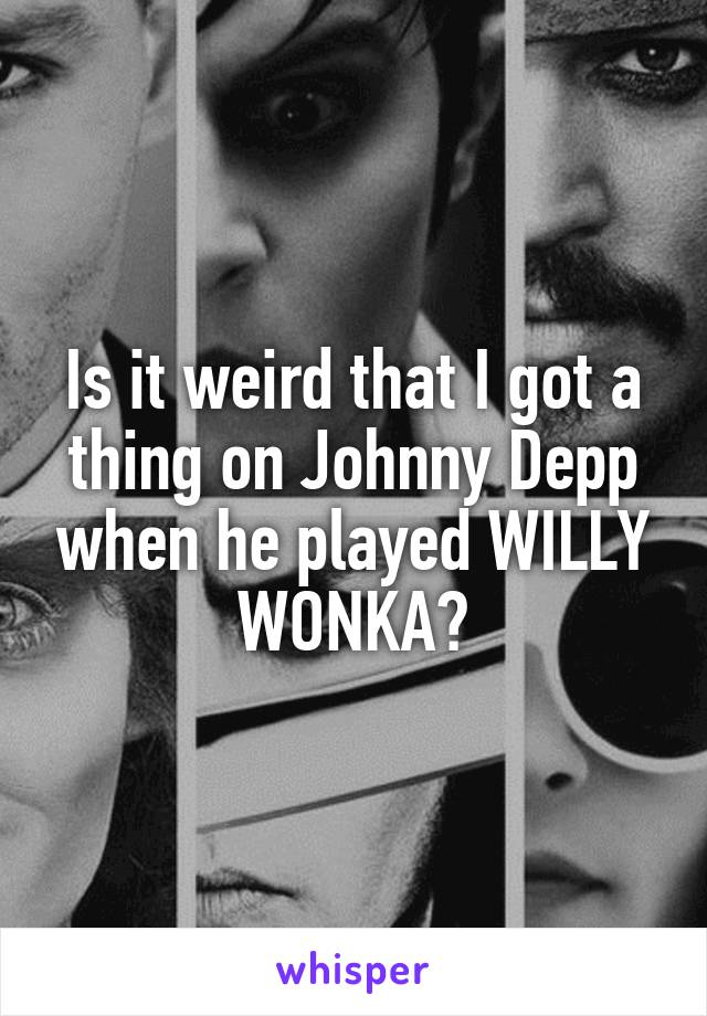 Is it weird that I got a thing on Johnny Depp when he played WILLY WONKA?