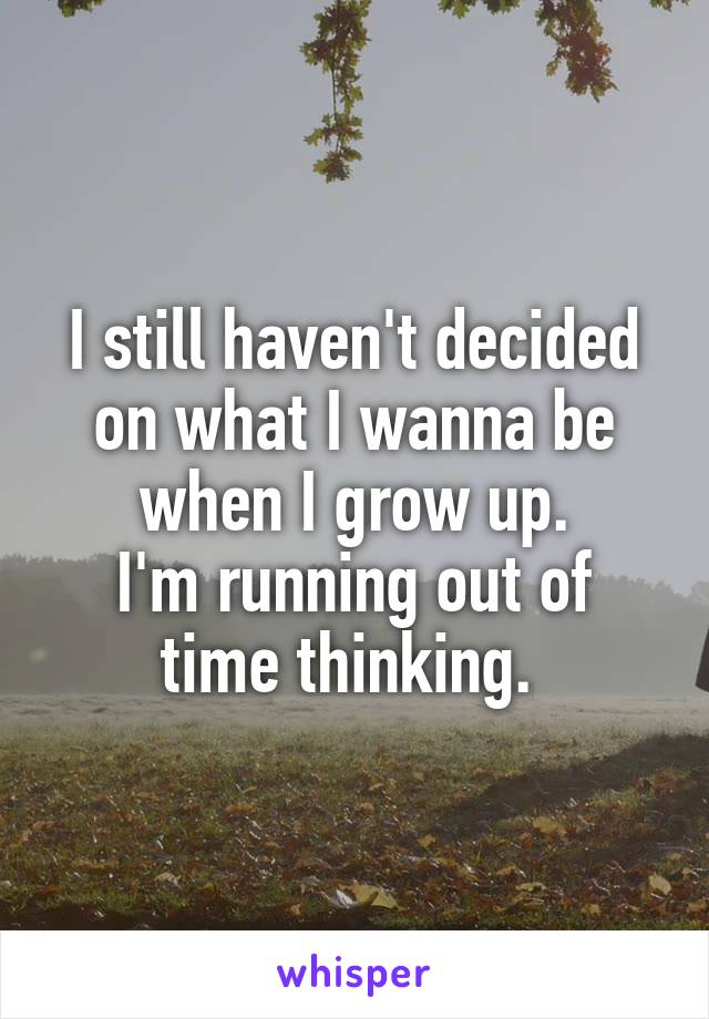 I still haven't decided on what I wanna be when I grow up. I'm running out of time thinking.