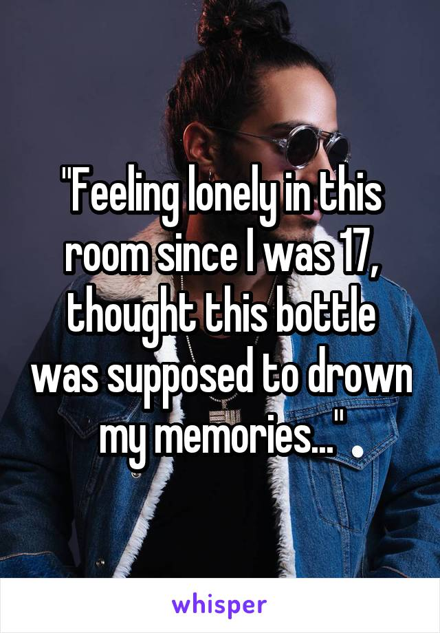 """Feeling lonely in this room since I was 17, thought this bottle was supposed to drown my memories..."""